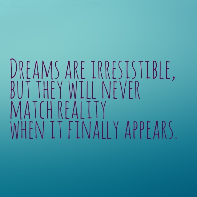 Dreams are irresistible, but they will never match reality when it finally appears. [Seth Godin]
